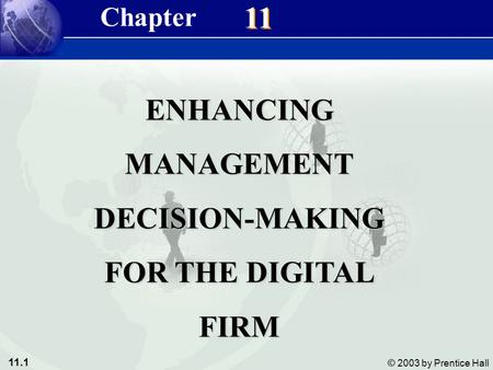 11.1 © 2003 by Prentice Hall 11 ENHANCINGMANAGEMENTDECISION-MAKING FOR THE DIGITAL FIRM Chapter.