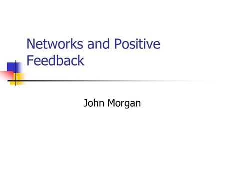 Networks and Positive Feedback John Morgan. Important Ideas Positive feedback Network effects Returns to scale Demand side Supply side.