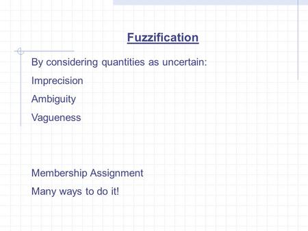 Fuzzification By considering quantities as uncertain: Imprecision Ambiguity Vagueness Membership Assignment Many ways to do it!