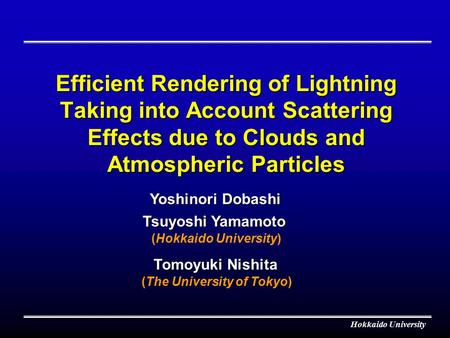 Hokkaido University Efficient Rendering of Lightning Taking into Account Scattering Effects due to Clouds and Atmospheric Particles Tsuyoshi Yamamoto Tomoyuki.