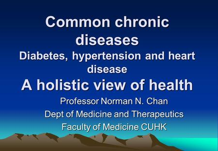 Common chronic diseases Diabetes, hypertension and heart disease A holistic view of health Professor Norman N. Chan Dept of Medicine and Therapeutics Faculty.