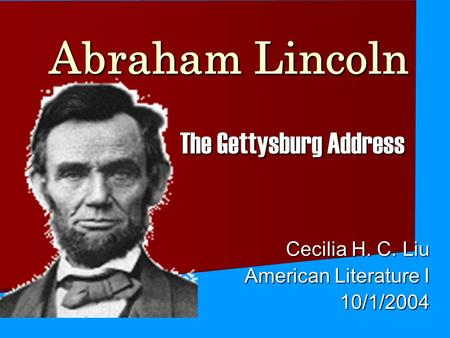 Abraham Lincoln The Gettysburg Address Cecilia H. C. Liu American Literature I 10/1/2004.