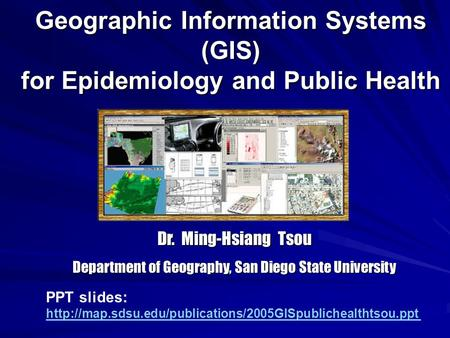 Geographic Information Systems (GIS) for Epidemiology and Public Health Dr. Ming-Hsiang Tsou Department of Geography, San Diego State University PPT slides: