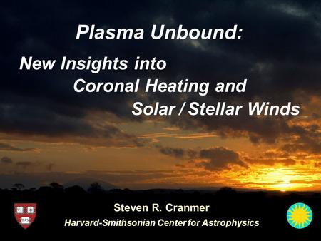 Plasma Unbound: Coronal Heating and Steven R. Cranmer Harvard-Smithsonian Center for Astrophysics Solar / Stellar Winds New Insights into.