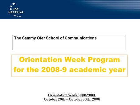 The Sammy Ofer School of Communications Orientation Week Program for the 2008-9 academic year 2008-2009 Orientation Week October 26th – October 30th, 2008.