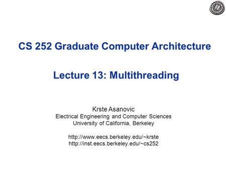 CS 252 Graduate Computer Architecture Lecture 13: Multithreading Krste Asanovic Electrical Engineering and Computer Sciences University of California,