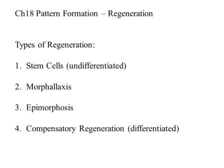Ch18 Pattern Formation – Regeneration Types of Regeneration: 1.Stem Cells (undifferentiated) 2.Morphallaxis 3.Epimorphosis 4.Compensatory Regeneration.