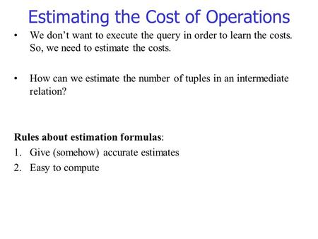 Estimating the Cost of Operations We don't want to execute the query in order to learn the costs. So, we need to estimate the costs. How can we estimate.