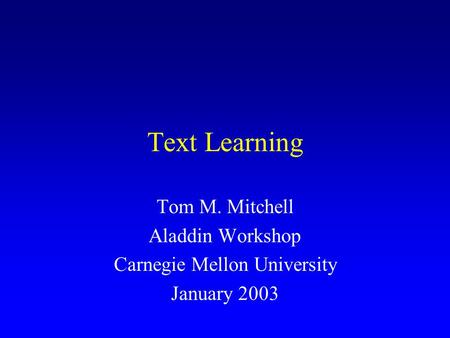 Text Learning Tom M. Mitchell Aladdin Workshop Carnegie Mellon University January 2003.