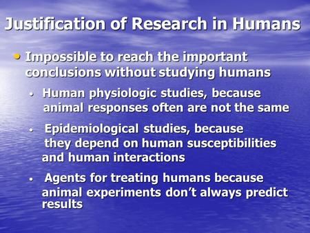 Justification of Research in Humans Impossible to reach the important conclusions without studying humans Impossible to reach the important conclusions.