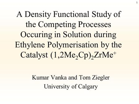 1 A Density Functional Study of the Competing Processes Occuring in Solution during Ethylene Polymerisation by the Catalyst (1,2Me 2 Cp) 2 ZrMe + Kumar.