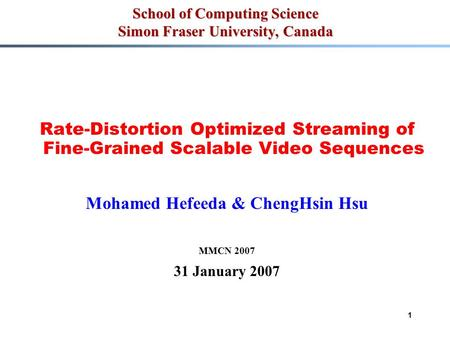 1 School of Computing Science Simon Fraser University, Canada Rate-Distortion Optimized Streaming of Fine-Grained Scalable Video Sequences Mohamed Hefeeda.