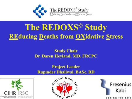 The REDOXS © Study REducing Deaths from OXidative Stress Study Chair Dr. Daren Heyland, MD, FRCPC Project Leader Rupinder Dhaliwal, BASc, RD.