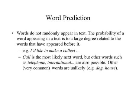 Word Prediction Words do not randomly appear in text. The probability of a word appearing in a text is to a large degree related to the words that have.