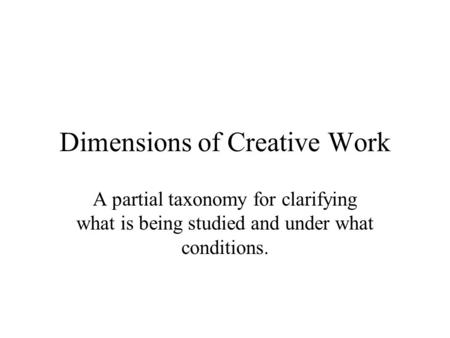 Dimensions of Creative Work A partial taxonomy for clarifying what is being studied and under what conditions.