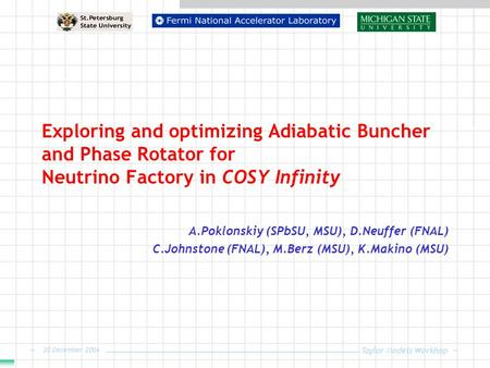 Taylor Models Workhop 20 December 2004 Exploring and optimizing Adiabatic Buncher and Phase Rotator for Neutrino Factory in COSY Infinity A.Poklonskiy.