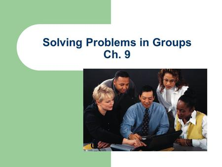 Solving Problems in Groups Ch. 9. Advantages of group problem solving Groups posses a greater collection of resources than individuals Groups increase.