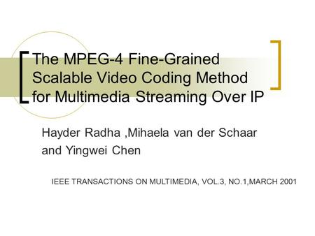 The MPEG-4 Fine-Grained Scalable Video Coding Method for Multimedia Streaming Over IP Hayder Radha,Mihaela van der Schaar and Yingwei Chen IEEE TRANSACTIONS.