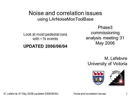 M. Lefebvre, 31 May 2006 (updated 2006/06/04)Noise and correlation issues1 Noise and correlation issues using LArNoiseMonToolBase M. Lefebvre University.