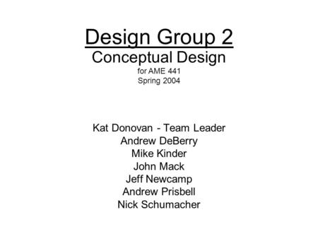1 Design Group 2 Kat Donovan - Team Leader Andrew DeBerry Mike Kinder John Mack Jeff Newcamp Andrew Prisbell Nick Schumacher Conceptual Design for AME.