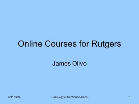 Online Courses for Rutgers James Olivo 6/11/2015Sociology of Communications1.