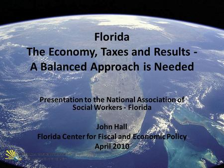 Florida The Economy, Taxes and Results - A Balanced Approach is Needed Presentation to the National Association of Social Workers - Florida John Hall Florida.