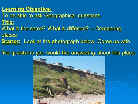 Learning Objective: To be able to ask Geographical questions Title: What is the same? What is different? – Comparing places Starter: Look at the photograph.
