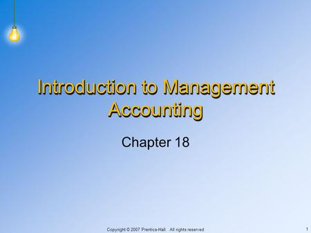 Copyright © 2007 Prentice-Hall. All rights reserved 1 Introduction to Management Accounting Chapter 18.