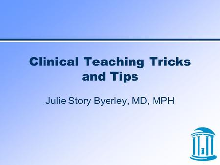 Clinical Teaching Tricks and Tips Julie Story Byerley, MD, MPH.