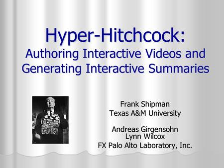 Hyper-Hitchcock: Authoring Interactive Videos and Generating Interactive Summaries Frank Shipman Texas A&M University Andreas Girgensohn Lynn Wilcox FX.