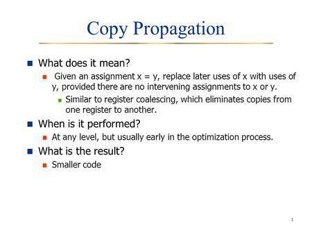 1 Copy Propagation What does it mean? Given an assignment x = y, replace later uses of x with uses of y, provided there are no intervening assignments.