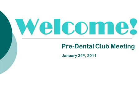 Welcome! Pre-Dental Club Meeting January 24 th, 2011.