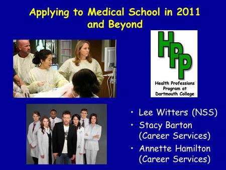 Applying to Medical School in 2011 and Beyond Lee Witters (NSS) Stacy Barton (Career Services) Annette Hamilton (Career Services)