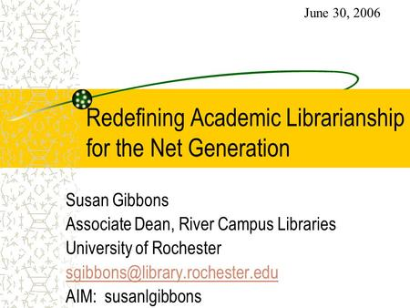Redefining Academic Librarianship for the Net Generation Susan Gibbons Associate Dean, River Campus Libraries University of Rochester