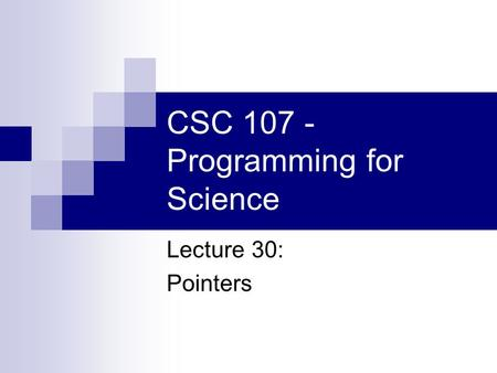 CSC 107 - Programming for Science Lecture 30: Pointers.
