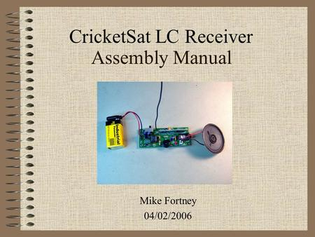 Assembly Manual Mike Fortney 04/02/2006 CricketSat LC Receiver.