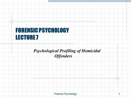 Forensic Psychology1 FORENSIC PSYCHOLOGY LECTURE 7 Psychological Profiling of Homicidal Offenders.