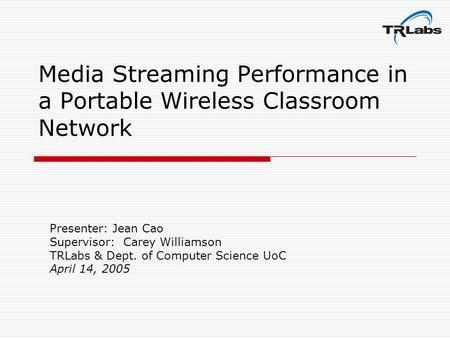 Media Streaming Performance in a Portable Wireless Classroom Network Presenter: Jean Cao Supervisor: Carey Williamson TRLabs & Dept. of Computer Science.