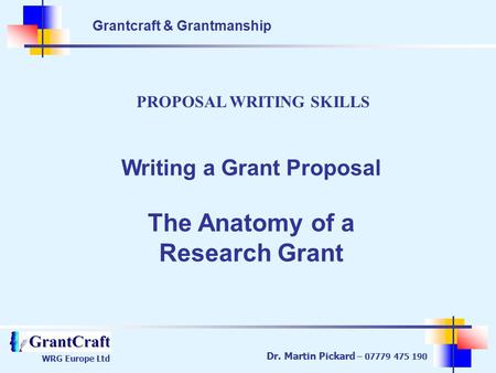 Grantcraft & Grantmanship WRG Europe Ltd Dr. Martin Pickard – 07779 475 190 PROPOSAL WRITING SKILLS Writing a Grant Proposal The Anatomy of a Research.