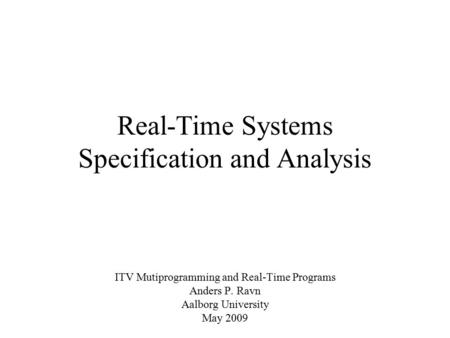 Real-Time Systems Specification and Analysis ITV Mutiprogramming and Real-Time Programs Anders P. Ravn Aalborg University May 2009.