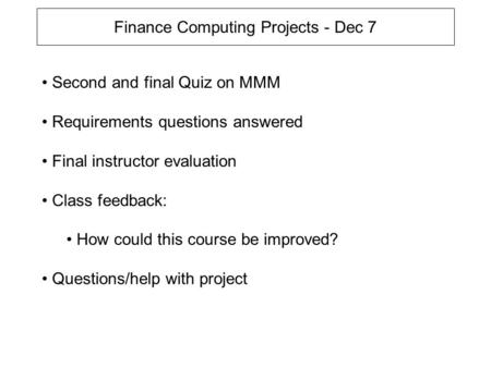 Finance Computing Projects - Dec 7 Second and final Quiz on MMM Requirements questions answered Final instructor evaluation Class feedback: How could this.