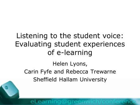 Listening to the student voice: Evaluating student experiences of e-learning Helen Lyons, Carin Fyfe and Rebecca Trewarne Sheffield Hallam University.