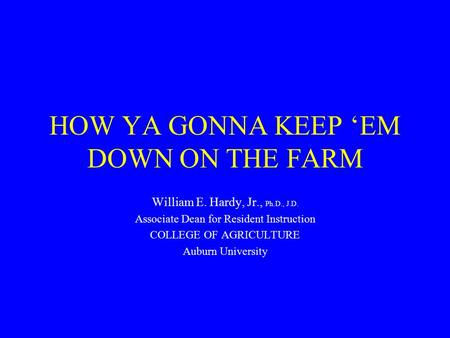 HOW YA GONNA KEEP 'EM DOWN ON THE FARM William E. Hardy, Jr., Ph.D., J.D. Associate Dean for Resident Instruction COLLEGE OF AGRICULTURE Auburn University.