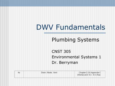 DWV Fundamentals 4aDrain, Waste, VentChapter 2,5,6 Appendix C (Wentz) and 8.3 - 8.5 (Toa) Plumbing Systems CNST 305 Environmental Systems 1 Dr. Berryman.