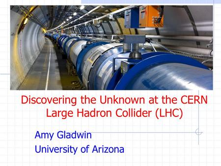 Discovering the Unknown at the CERN Large Hadron Collider (LHC) Amy Gladwin University of Arizona.