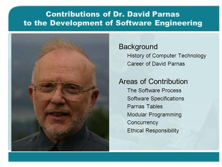 Contributions of Dr. David Parnas to the Development of Software Engineering Background History of Computer Technology Career of David Parnas Areas of.