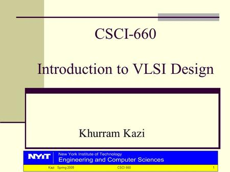 1Kazi Spring 2008 CSCI 660 CSCI-660 Introduction to VLSI Design Khurram Kazi.