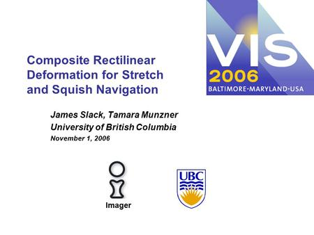 Composite Rectilinear Deformation for Stretch and Squish Navigation James Slack, Tamara Munzner University of British Columbia November 1, 2006 Imager.