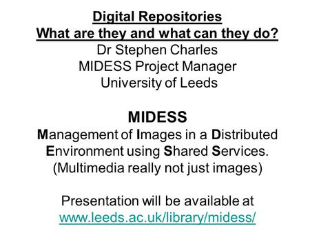 Digital Repositories What are they and what can they do? Dr Stephen Charles MIDESS Project Manager University of Leeds MIDESS Management of Images in a.