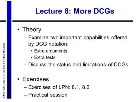 © Patrick Blackburn, Johan Bos & Kristina Striegnitz Lecture 8: More DCGs Theory –Examine two important capabilities offered by DCG notation: Extra arguments.